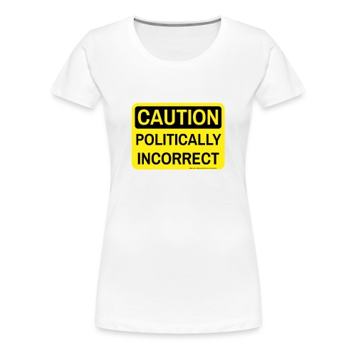 CAUTION POLITICALLY INCORRECT - Women's Premium T-Shirt