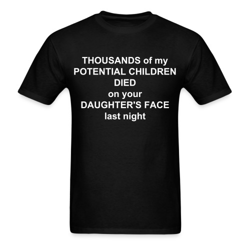 Thousands Of My Potential Children Died On Your Daughter's Face Last Night - Men's T-Shirt