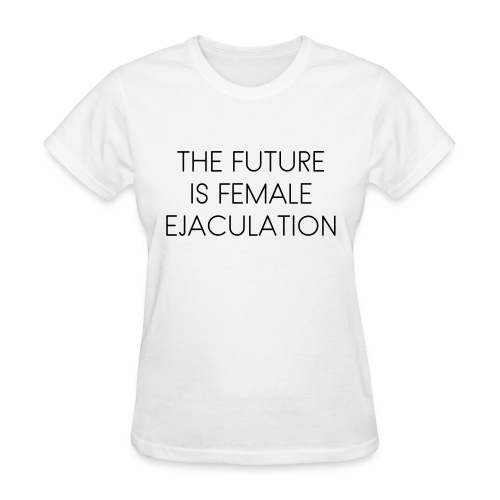 The Future Is Female Ejaculation shirt - Women's T-Shirt
