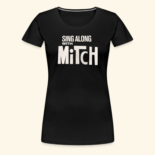 Sing Along With Mitch T-Shirt - Women's Premium T-Shirt