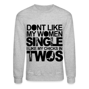 Dont Like My Women Single I Like My Chicks In Twos - Crewneck Sweatshirt
