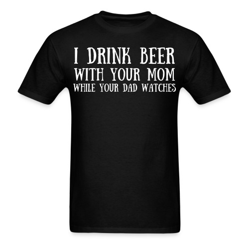I Drink Beer With Your Mom While Your Dad Watches worn by James Storm Beer Money - Men's T-Shirt