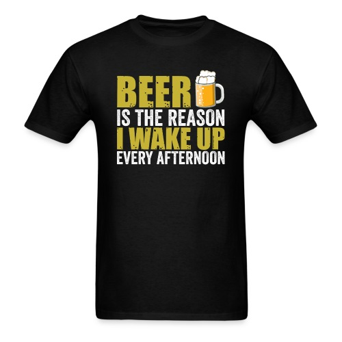 BEER is the reason I wake up every afternoon - Men's T-Shirt