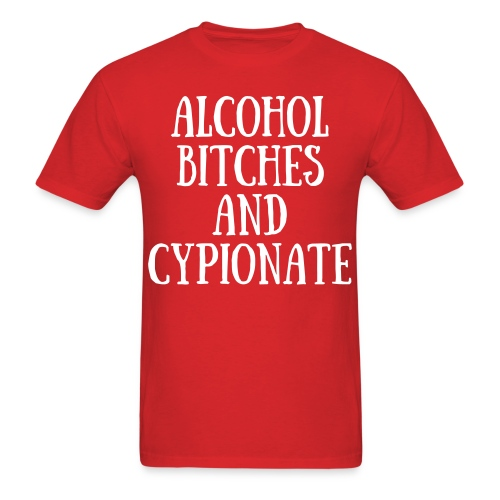 Alcohol, Bitches and Cypionate - Men's T-Shirt