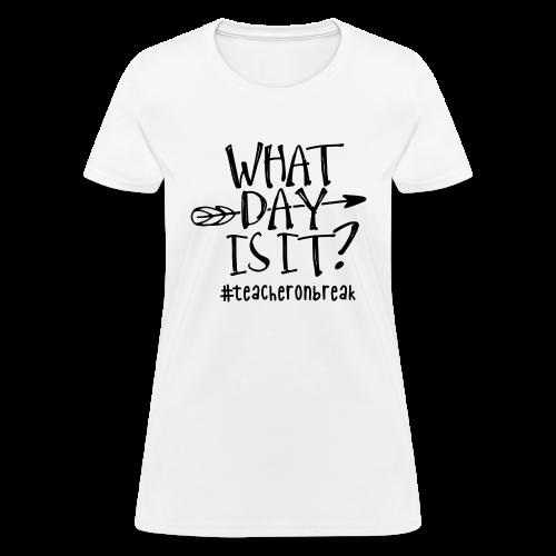 What day is it? #teacheronbreak - Women's T-Shirt