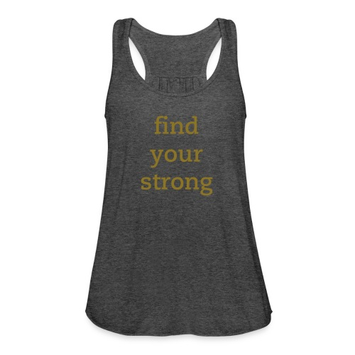 find your strong - Women's Flowy Tank Top by Bella
