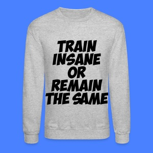Train Insane Or Remain The Same Long Sleeve Shirts - Crewneck Sweatshirt