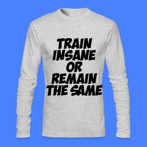 Train Insane Or Remain The Same Long Sleeve Shirts - Men's Long Sleeve T-Shirt by Next Level