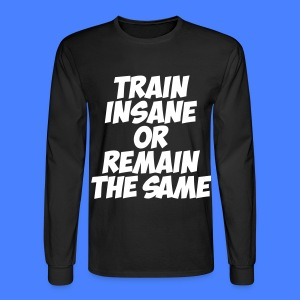 Train Insane Or Remain The Same Long Sleeve Shirts - Men's Long Sleeve T-Shirt