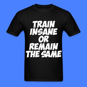 Train Insane Or Remain The Same T-Shirts - Men's T-Shirt