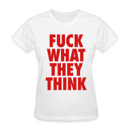 T-Shirts ~ Women's T-Shirt ~ F**K What They Think