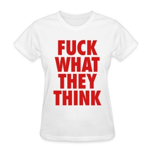 F**K What They Think - Women's T-Shirt