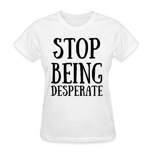 STOP BEING desperate shirt worn by Paris Hilton - Women's T-Shirt