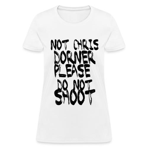 NOT CHRIS DORNER PLEASE DO NOT SHOOT - WHITE - Women's T-Shirt