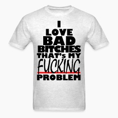 i love bad bitches that's my fucking problem T-Shirts
