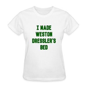 I Made Weston Dressler's Bed (Female) - Women's T-Shirt