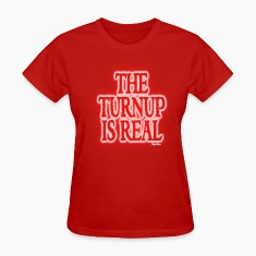 THE TURN UP IS REAL Womens T-Shirts