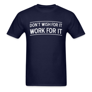 Don't wish for it - Work for it! - Men's T-Shirt