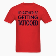 I'D RATHER BE GETTING TATTOOED T-Shirts