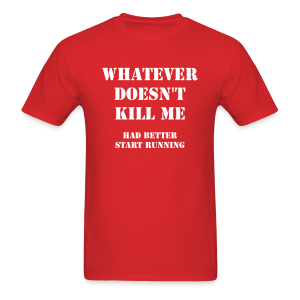 Whatever doesn't kill me, had better start running - Men's T-Shirt