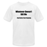 T-Shirts ~ Men's T-Shirt by American Apparel ~ Whatever doesn't kill me, had better start running