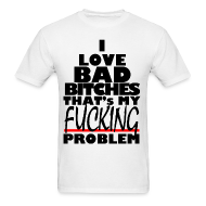 T-Shirts ~ Men's T-Shirt ~ I Love Bad B%ches That's my F#%cking Problem
