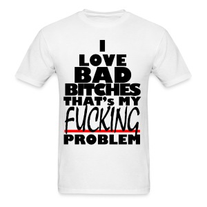 I Love Bad B%ches That's my F#%cking Problem - Men's T-Shirt