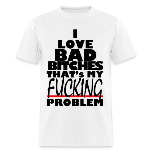 I Love Bad B%ches That's my F#%cking Problem - Men's T-Shirt