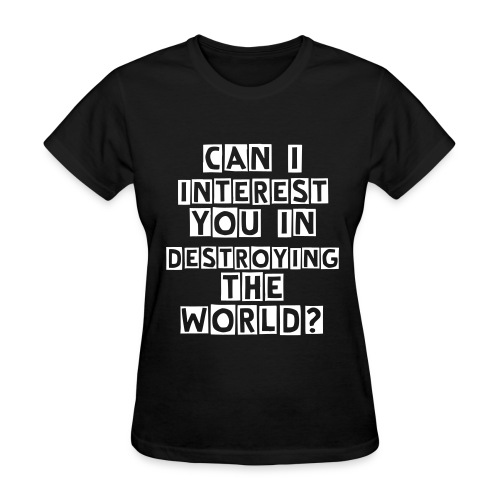 CAN I INTEREST YOU IN DESTROYING THE WORLD? (girlie) - Women's T-Shirt