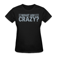 T-Shirts ~ Women's T-Shirt ~ What Am I Crazy? Yes I Am!! (front/back)