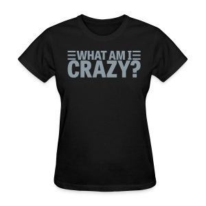 What Am I Crazy? Yes I Am!! (front/back) - Women's T-Shirt
