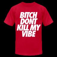T-Shirts ~ Men's T-Shirt by American Apparel ~ Bitch Don't Kill My Vibe T-Shirts