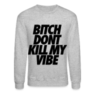 Long Sleeve Shirts ~ Crewneck Sweatshirt ~ Bitch Don't Kill My Vibe Long Sleeve Shirts