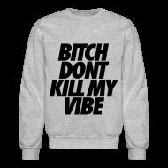Long Sleeve Shirts ~ Men's Crewneck Sweatshirt ~ Bitch Don't Kill My Vibe Long Sleeve Shirts