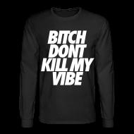 Long Sleeve Shirts ~ Men's Long Sleeve T-Shirt ~ Bitch Don't Kill My Vibe Long Sleeve Shirts