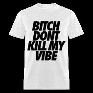 T-Shirts ~ Men's T-Shirt ~ Bitch Don't Kill My Vibe T-Shirts