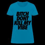 Women's T-Shirts ~ Women's T-Shirt ~ Bitch Don't Kill My Vibe Women's T-Shirts