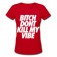 Women's T-Shirts ~ Women's V-Neck T-Shirt ~ Bitch Don't Kill My Vibe Women's T-Shirts
