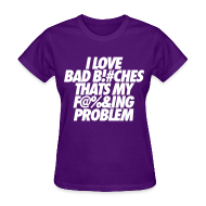 Women's T-Shirts ~ Women's T-Shirt ~ I Love Bad Bitches That's My Fucking Problem Women's T-Shirts