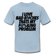 T-Shirts ~ Men's T-Shirt by American Apparel ~ I Love Bad Bitches That's My Fucking Problem T-Shirts