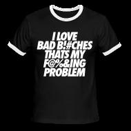 T-Shirts ~ Men's Ringer T-Shirt ~ I Love Bad Bitches That's My Fucking Problem T-Shirts