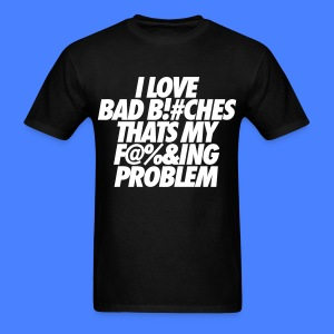 I Love Bad Bitches That's My Fucking Problem T-Shirts - Men's T-Shirt