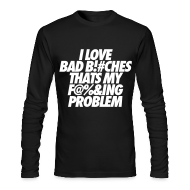 Long Sleeve Shirts ~ Men's Long Sleeve T-Shirt by American Apparel ~ I Love Bad Bitches That's My Fucking Problem Long Sleeve Shirts