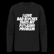 Long Sleeve Shirts ~ Men's Long Sleeve T-Shirt by Next Level ~ I Love Bad Bitches That's My Fucking Problem Long Sleeve Shirts