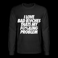 Long Sleeve Shirts ~ Men's Long Sleeve T-Shirt ~ I Love Bad Bitches That's My Fucking Problem Long Sleeve Shirts