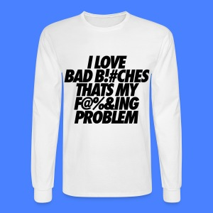 I Love Bad Bitches That's My Fucking Problem Long Sleeve Shirts - Men's Long Sleeve T-Shirt