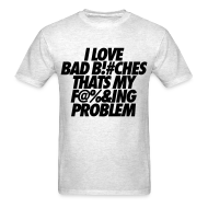T-Shirts ~ Men's T-Shirt ~ I Love Bad Bitches That's My Fucking Problem T-Shirts