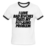 T-Shirts ~ Men's Ringer T-Shirt by American Apparel ~ I Love Bad Bitches That's My Fucking Problem T-Shirts