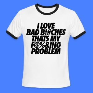 I Love Bad Bitches That's My Fucking Problem T-Shirts - Men's Ringer T-Shirt