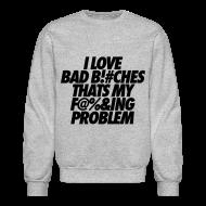 Long Sleeve Shirts ~ Men's Crewneck Sweatshirt ~ I Love Bad Bitches That's My Fucking Problem Long Sleeve Shirts